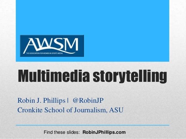 Multimedia storytellingRobin J. Phillips | @RobinJPCronkite School of Journalism, ASUFind these slides: RobinJPhillips.com