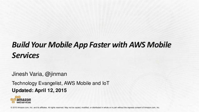 Technology Evangelist, AWS Mobile and IoT Updated: April 12, 2015 Build Your Mobile App Faster with AWS Mobile Services Ji...