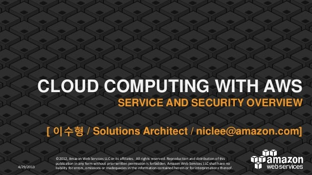 CLOUD COMPUTING WITH AWS SERVICE AND SECURITY OVERVIEW  [ 이수형 / Solutions Architect / niclee@amazon.com]  4/29/2013  ©2012...