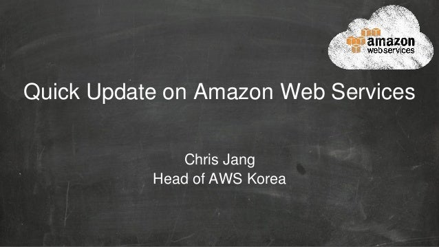 Quick Update on Amazon Web Services Chris Jang Head of AWS Korea