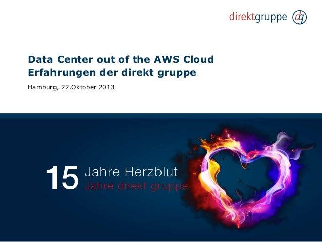 Data Center out of the AWS Cloud Erfahrungen der direkt gruppe Hamburg, 22.Oktober 2013