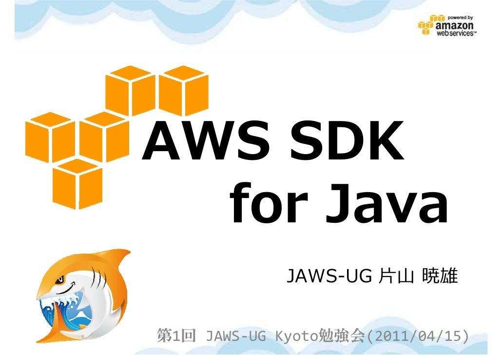 AWS SDK  for Java             JAWS-UG 片山 暁雄第1回 JAWS-UG Kyoto勉強会(2011/04/15)