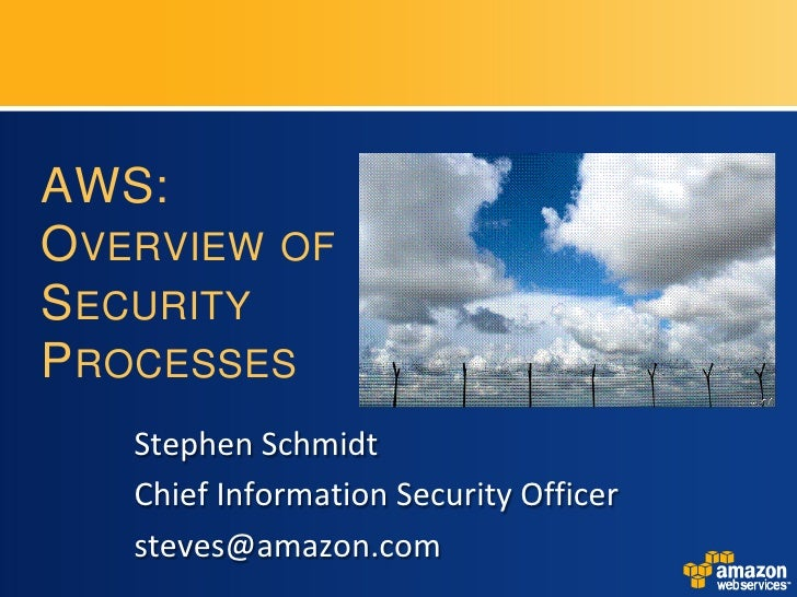 AWS: OVERVIEW OF SECURITY PROCESSES    Stephen Schmidt    Chief Information Security Officer    steves@amazon.com