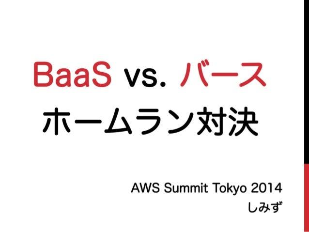 BaaS vs. バース ホームラン対決 AWS Summit Tokyo 2014 しみず