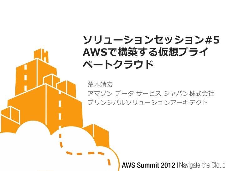 ソリューションセッション#5AWSで構築する仮想プライベートクラウド荒木靖宏アマゾン データ サービス ジャパン株式会社プリンシパルソリューションアーキテクト