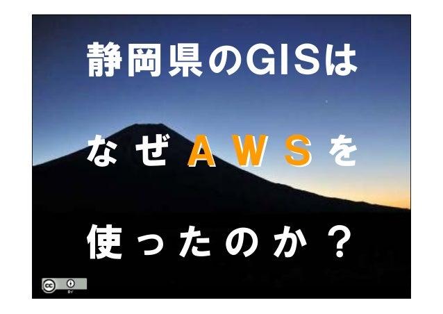静岡県のGISは な ぜ A W SA W S を 使 っ た の か ?