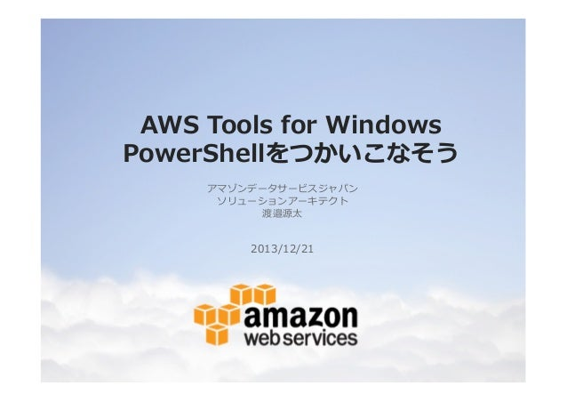 AWS Tools for Windows PowerShellをつかいこなそう アマゾンデータサービスジャパン ソリューションアーキテクト 渡邉源太  2013/12/21