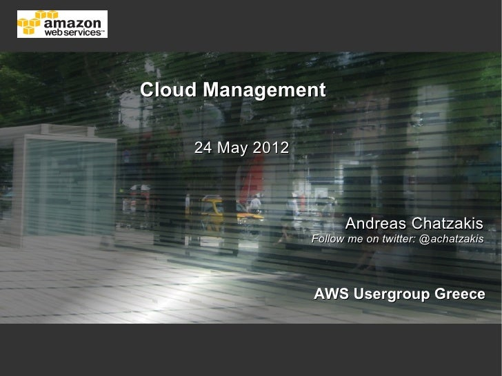 Cloud Management    24 May 2012                        Andreas Chatzakis                  Follow me on twitter: @achatzaki...