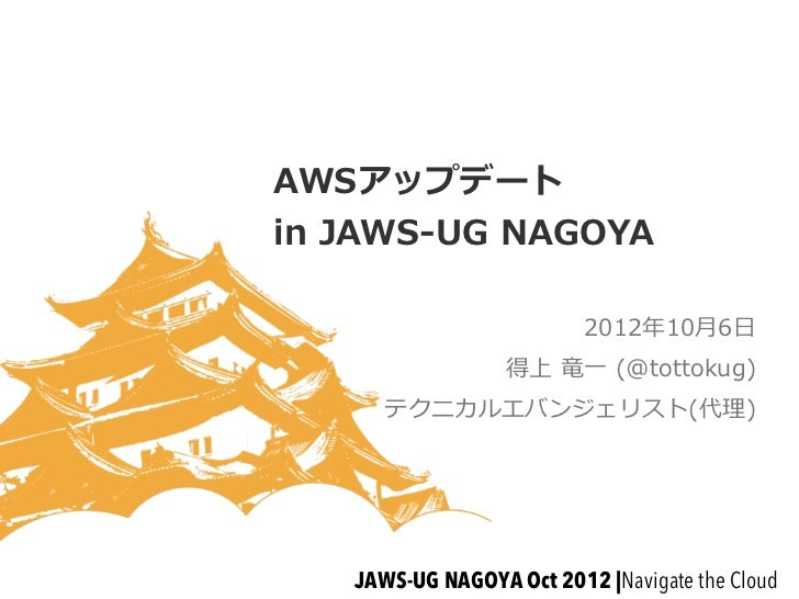 AWSアップデートin JAWS-‐‑‒UG NAGOYA                           2012年年10⽉月6⽇日                   得上 ⻯竜⼀一 (@tottokug)       テクニカ...