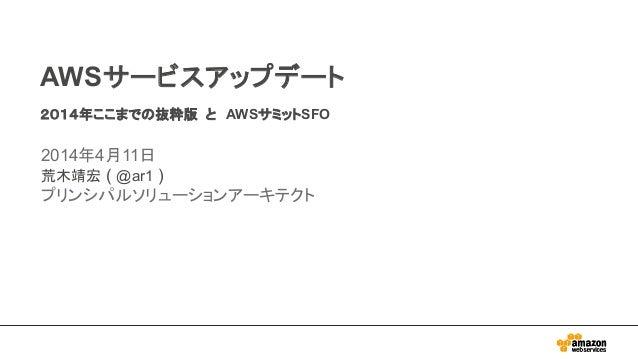 AWSサービスアップデート 2014年ここまでの抜粋版 と AWSサミットSFO 2014年4月11日 荒木靖宏 ( @ar1 ) プリンシパルソリューションアーキテクト