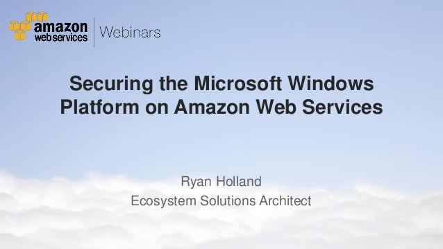 Securing the Microsoft Windows Platform on Amazon Web Services  Ryan Holland Ecosystem Solutions Architect © 2011 Amazon.c...