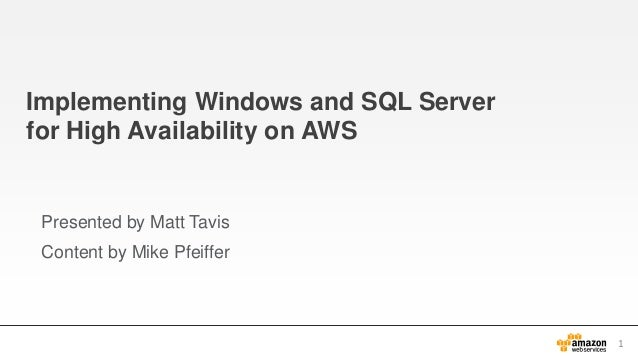 Implementing Windows and SQL Server for High Availability on AWS Presented by Matt Tavis Content by Mike Pfeiffer 1