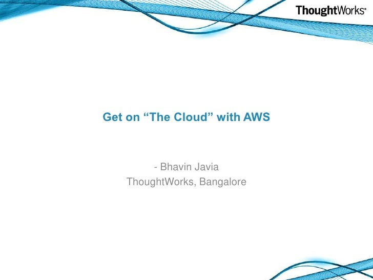 "Get on ""The Cloud"" with AWS<br /><ul><li> Bhavin Javia</li></ul>ThoughtWorks, Bangalore<br />"