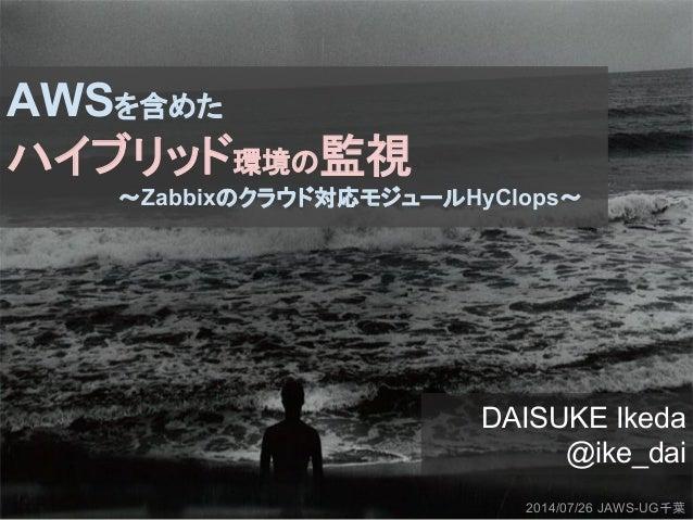 AWSを含めた ハイブリッド環境の監視 〜Zabbixのクラウド対応モジュールHyClops〜 DAISUKE Ikeda @ike_dai 2014/07/26 JAWS-UG千葉