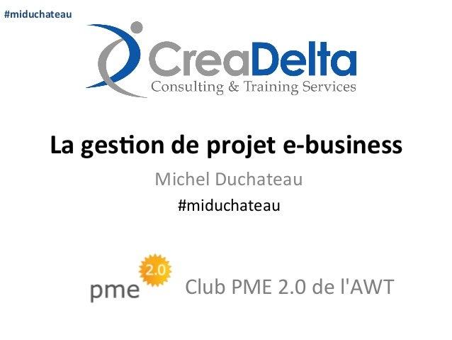 #miduchateau    La  ges'on  de  projet  e-‐business   Michel  Duchateau   #miduchateau    Club  PME ...