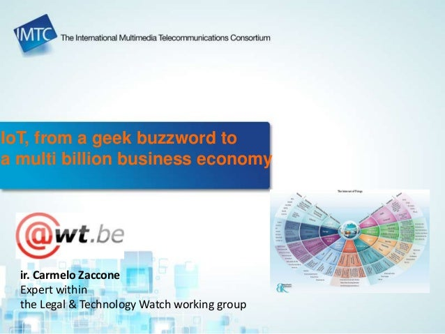 IoT, from a geek buzzword to a multi billion business economy ir. Carmelo Zaccone Expert within the Legal & Technology Wat...