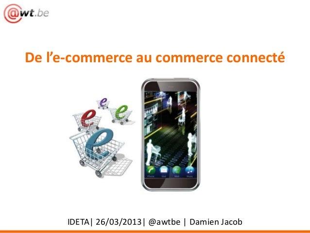 De l'e-commerce au commerce connecté     IDETA| 26/03/2013| @awtbe | Damien Jacob