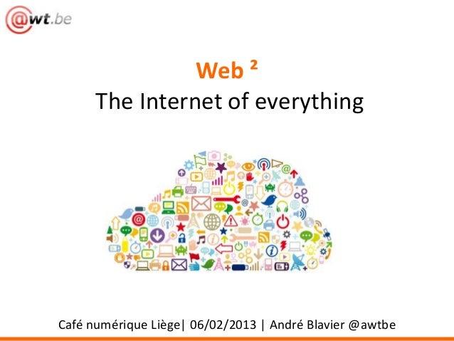 Web ²      The Internet of everythingCafé numérique Liège| 06/02/2013 | André Blavier @awtbe