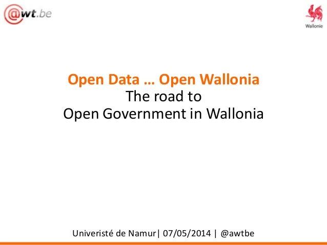 Open Data … Open Wallonia The road to Open Government in Wallonia Univeristé de Namur| 07/05/2014 | @awtbe