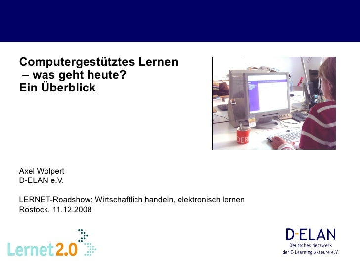 Computergestütztes Lernen  – was geht heute?  Ein Überblick   Axel Wolpert D-ELAN e.V. LERNET-Roadshow: Wirtschaftlich han...