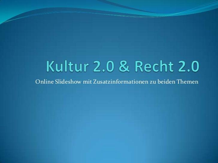 Kultur 2.0 & Recht 2.0<br />Online Slideshow mit Zusatzinformationen zu beiden Themen<br />