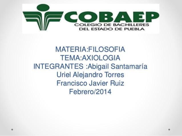 MATERIA:FILOSOFIA TEMA:AXIOLOGIA INTEGRANTES :Abigail Santamaría Uriel Alejandro Torres Francisco Javier Ruiz Febrero/2014