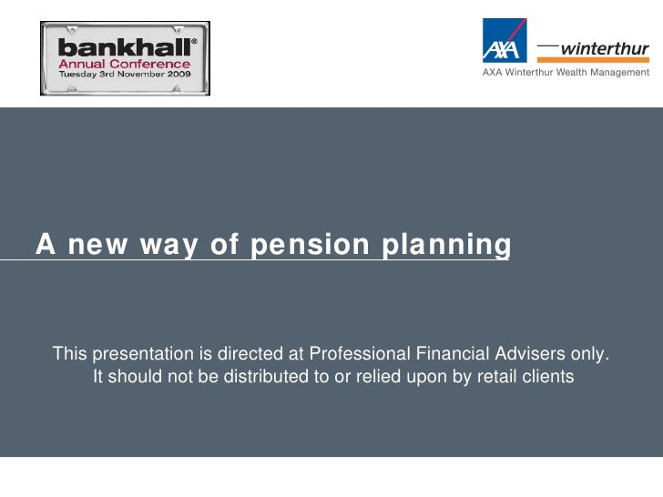 A new way of pension planning This presentation is directed at Professional Financial Advisers only. It should not be dist...