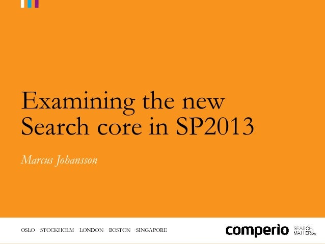 Examining the newSearch core in SP2013Marcus JohanssonOSLO STOCKHOLM   LONDON   BOSTON   SINGAPORE