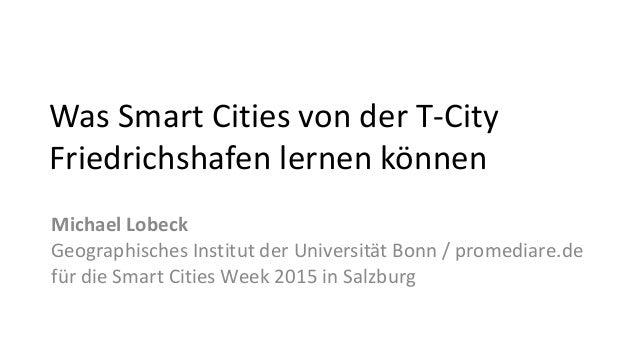 Was Smart Cities von der T-City Friedrichshafen lernen können Michael Lobeck Geographisches Institut der Universität Bonn ...