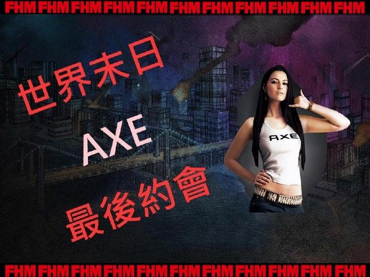 在世界末日之前,和FHM Super Girl來一場最後的約會吧            快把握最後的機會以AXE            來讓SuperGirl對你著迷            只要選對Super Girl最愛的AXE香味     ...