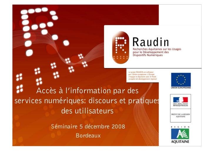 RAUDIN Séminaire 5 décembre 2008 Bordeaux Accès à l'information par des services numériques: discours et pratiques des uti...