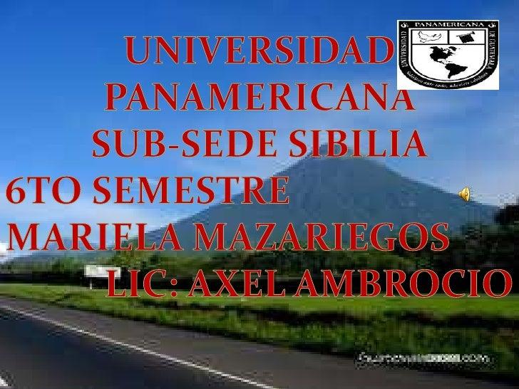 UNIVERSIDAD PANAMERICANA<br />SUB-SEDE SIBILIA<br />6TO SEMESTRE<br />MARIELA MAZARIEGOS<br />LIC: AXEL AMBROCIO<br />