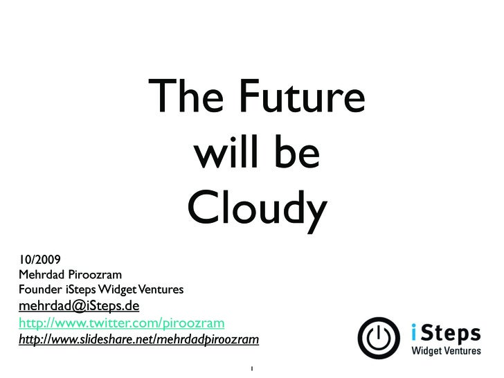 The Future                          will be                         Cloudy 10/2009 Mehrdad Piroozram Founder iSteps Widget...