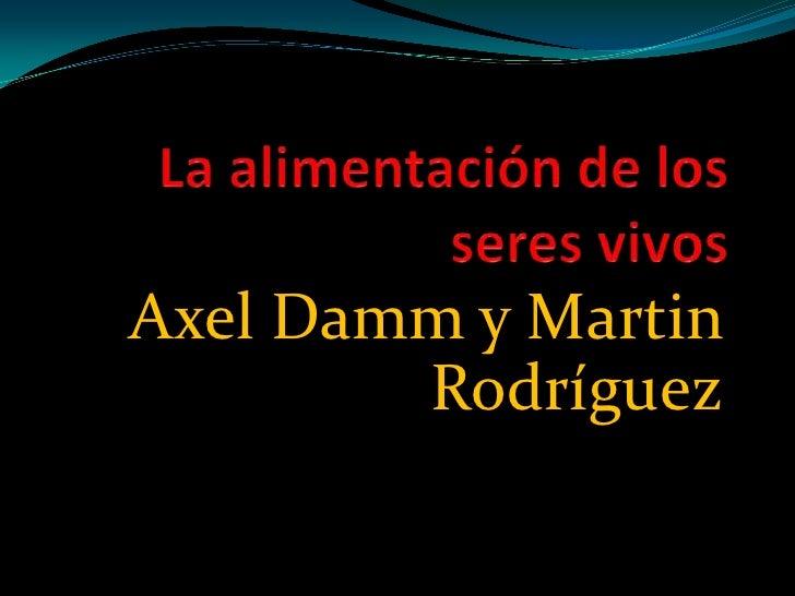 La alimentación de los seres vivos<br />Axel Damm y Martin Rodríguez<br />