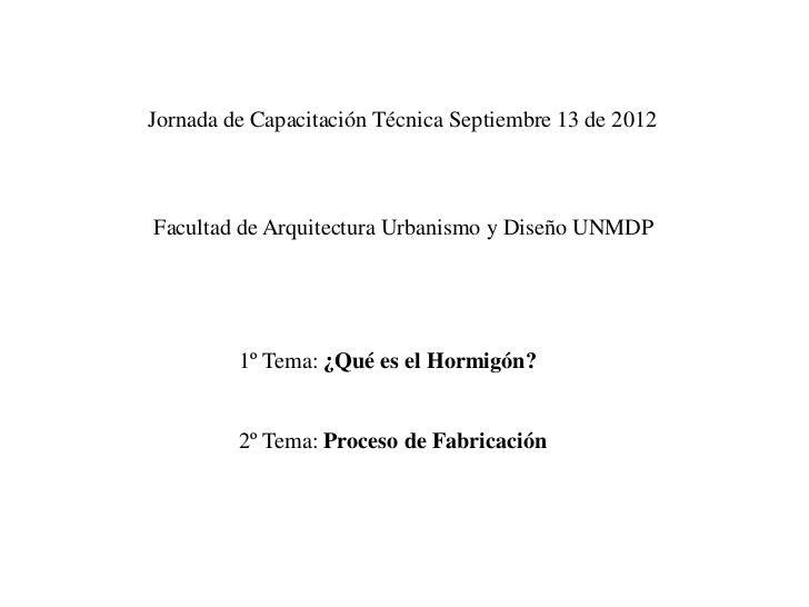 Jornada de Capacitación Técnica Septiembre 13 de 2012Facultad de Arquitectura Urbanismo y Diseño UNMDP         1º Tema: ¿Q...