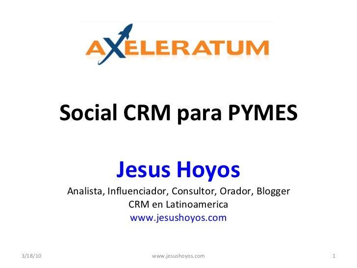 Social CRM para PYMES Jesus Hoyos Analista, Influenciador, Consultor, Orador, Blogger CRM en Latinoamerica www.jesushoyos....