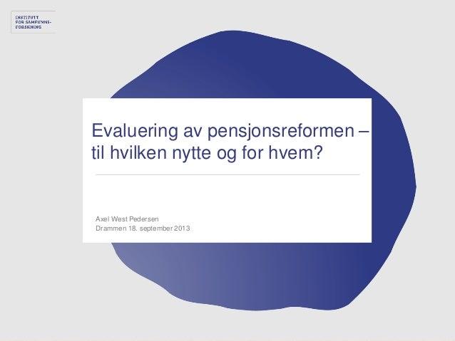 Evaluering av pensjonsreformen – til hvilken nytte og for hvem? Axel West Pedersen Drammen 18. september 2013