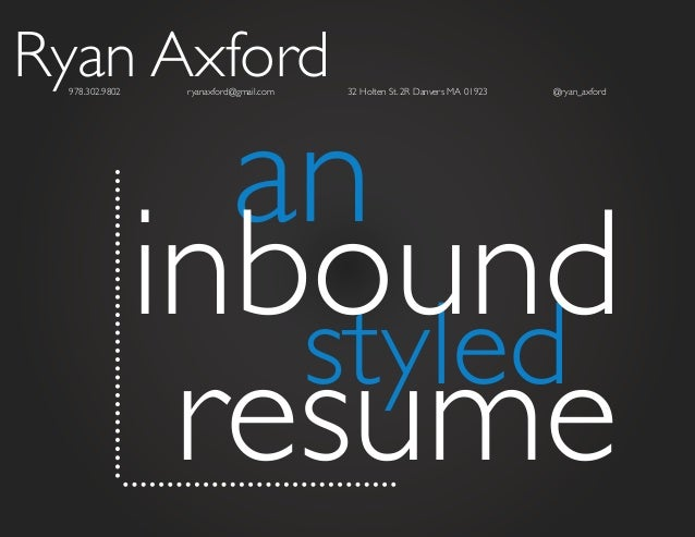 Ryan Axford 978.302.9802  an inbound styled resume ryanaxford@gmail.com  32 Holten St. 2R Danvers MA 01923  @ryan_axford