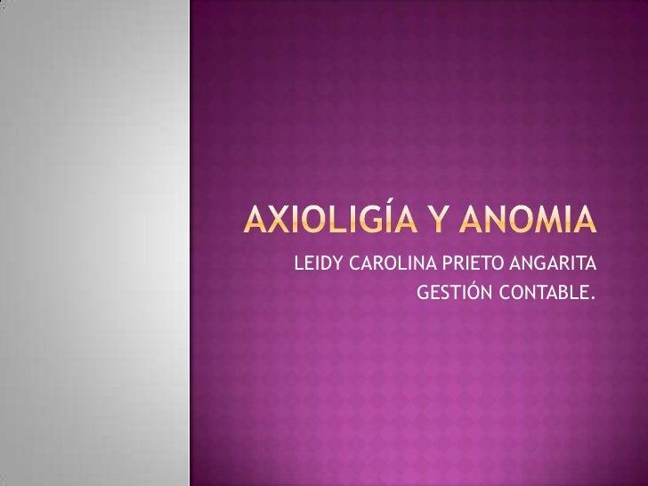 AXIOLIGÍA Y ANOMIA<br />LEIDY CAROLINA PRIETO ANGARITA<br />GESTIÓN CONTABLE.<br />