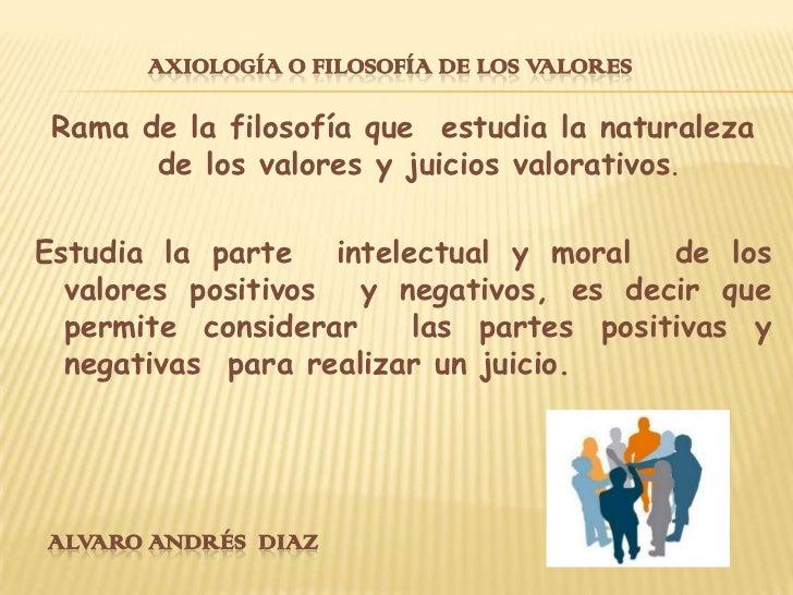 Axiología o filosofía de los valores<br />Rama de la filosofía que  estudia la naturaleza de los valores y juicios valorat...