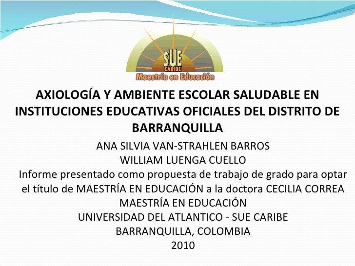 AXIOLOGÍA Y AMBIENTE ESCOLAR SALUDABLE EN INSTITUCIONES EDUCATIVAS OFICIALES DEL DISTRITO DE BARRANQUILLA ANA SILVIA VAN-S...