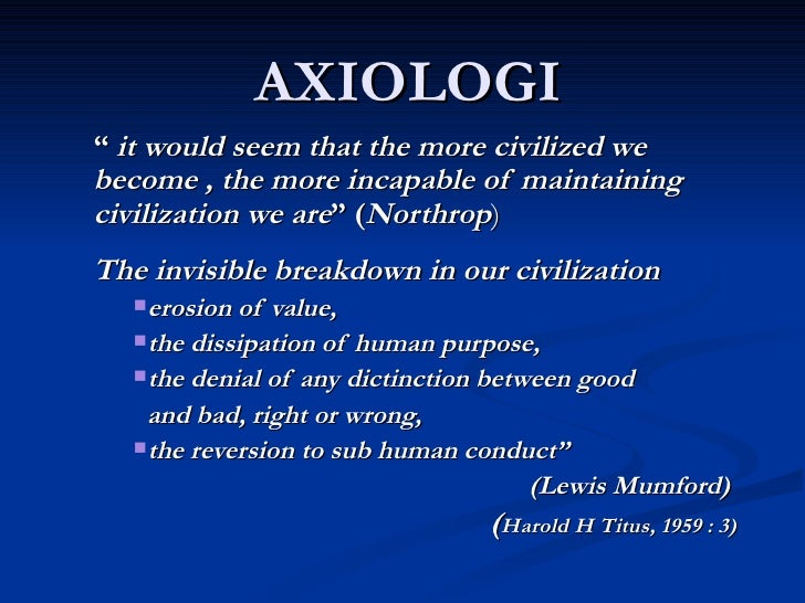 """AXIOLOGI <ul><li>""""  it would seem that the more civilized we become , the more incapable of maintaining civilization we ar..."""