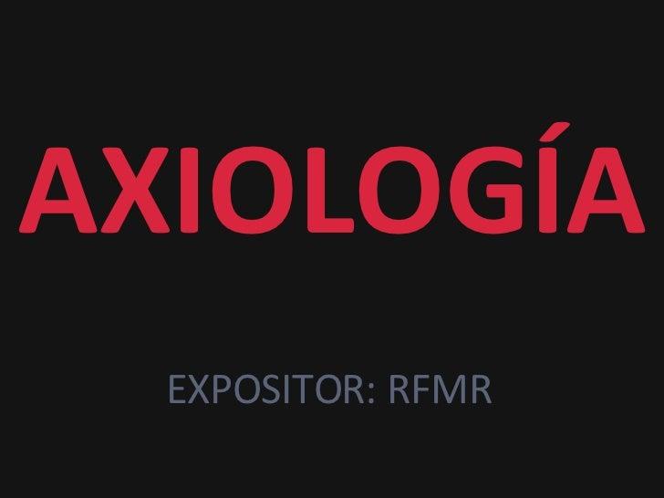 AXIOLOGÍA EXPOSITOR: RFMR