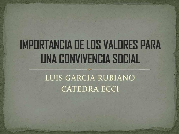 LUIS GARCIA RUBIANO <br />CATEDRA ECCI<br />IMPORTANCIA DE LOS VALORES PARA UNA CONVIVENCIA SOCIAL<br />