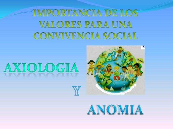 IMPORTANCIA DE LOS VALORES PARA UNA CONVIVENCIA SOCIAL <br />AXIOLOGIA<br />Y<br />ANOMIA<br />