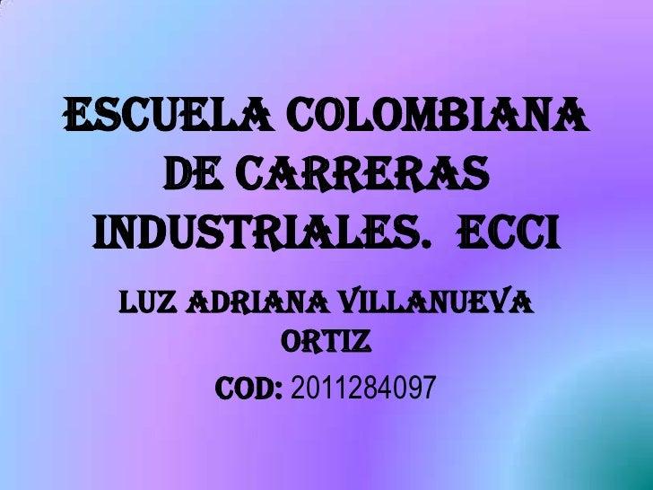 ESCUELA COLOMBIANA DE CARRERAS INDUSTRIALES.  ECCI<br />LUZ ADRIANA VILLANUEVA ORTIZ<br />COD: 2011284097<br />