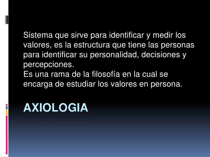 AXIOLOGIA<br />Sistema que sirve para identificar y medir los valores, es la estructura que tiene las personas para identi...