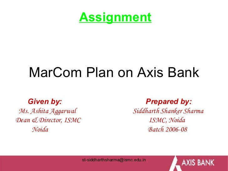 MarCom Plan on Axis Bank Given by:  Prepared by: Ms. Ashita Aggarwal  Siddharth Shanker Sharma Dean & Director, ISMC  ISMC...