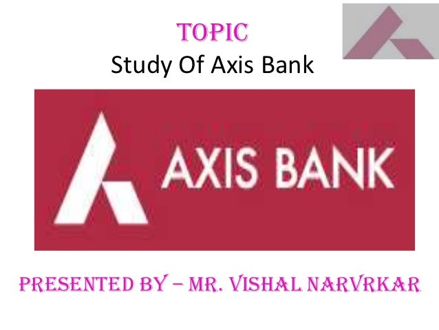 TOPIC       Study Of Axis BankPresented By – Mr. Vishal Narvrkar