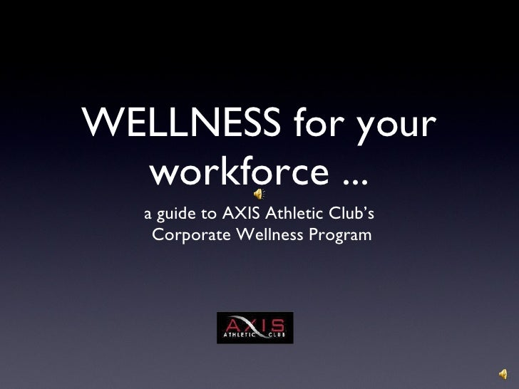 WELLNESS for your workforce ... <ul><li>a guide to AXIS Athletic Club's </li></ul><ul><li>Corporate Wellness Program </li>...